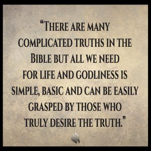 There are many complicated truths in the Bible but all we need for life and godliness is simple, basic and can be easily grasped by those who truly desire the truth.