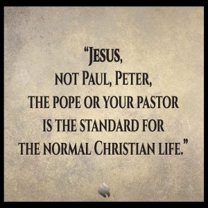 Jesus, not Paul, Peter, the pope or your pastor is the standard for the normal Christian life.
