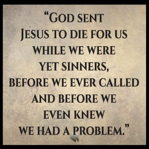 God sent Jesus to die for us while we were yet sinners, before we ever called and before we even knew we had a problem.