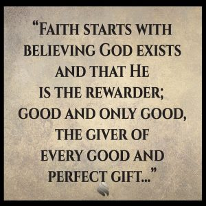 Faith starts with believing God exists and that He is the rewarder; good and only good, the giver of every good and perfect gift...