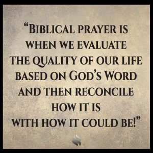 Biblical prayer is when we evaluate the quality of our life based on God's Word and then reconcile how it is with how it could be!