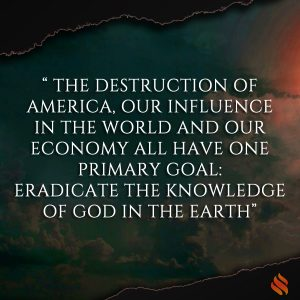 The destruction of America, our influence in the world and our economy all have one primary goal: eradicate the knowledge of God in the earth