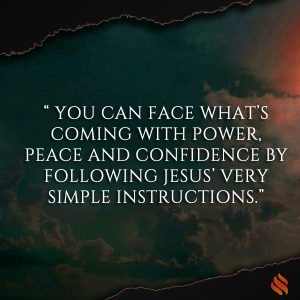 You can face what's coming with power, peace and confidence by following Jesus' very simple instructions.