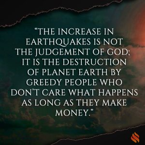 """The increase in earthquakes is not the judgement of God; it is the destruction of Planet Earth by greedy people who don't care what happens as long as they make money."""