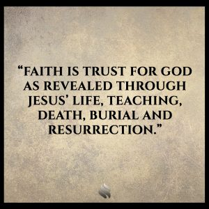 Faith is trust for God as revealed through Jesus' life, teaching, death, burial and resurrection.