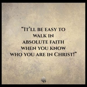 It'll be easy to walk in absolute faith when you know who you are in Christ!