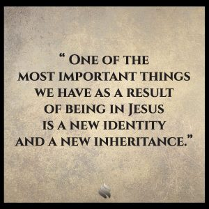 One of the most important things we have as a result of being in Jesus is a new identity and a new inheritance.