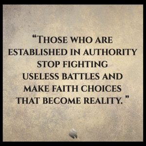 Those who are established in authority stop fighting useless battles and make faith choices that become reality.