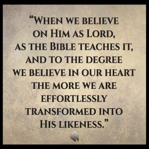 When we believe on Him as Lord, as the Bible teaches it, and to the degree we believe in our heart the more we are effortlessly transformed into His likeness.