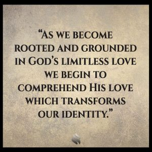 As we become rooted and grounded in God's limitless love we begin to comprehend His love which transforms our identity.