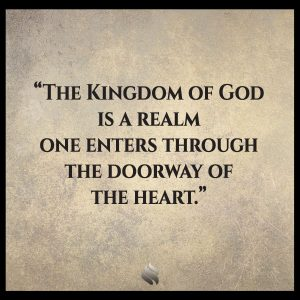 The Kingdom of God is a realm one enters through the doorway of the heart.