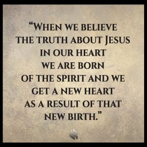 When we believe the truth about Jesus in our heart we are born of the spirit and we get a new heart as a result of that new birth.