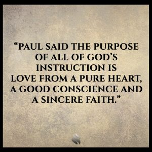 Paul said the purpose of all of God's instruction is love from a pure heart, a good conscience and a sincere faith.