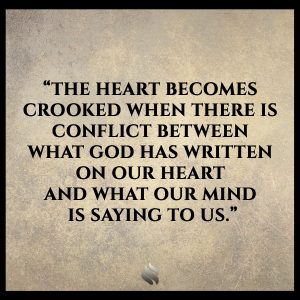 The heart becomes crooked when there is conflict between what God has written on our heart and what our mind is saying to us