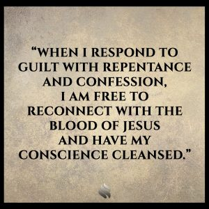 When I respond to guilt with repentance and confession, I am free to reconnect with the blood of Jesus and have my conscience cleansed.