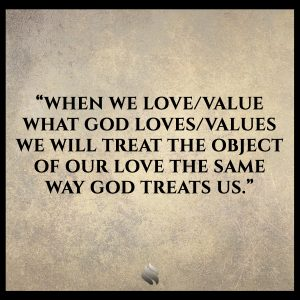 When we love/value what God loves/values we will treat the object of our love the same way God treats us.