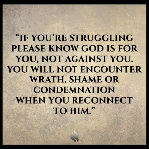 If you're struggling please know God is for you, not against you. You will not encounter wrath, shame or condemnation when you reconnect to Him.