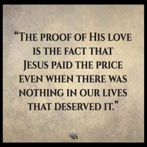 The proof of His love is the fact that Jesus paid the price even when there was nothing in our lives that deserved it.