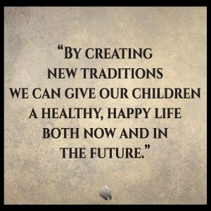 By creating new traditions we can give our children a healthy, happy life both now and in the future.