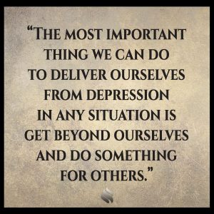 The most important thing we can do to deliver ourselves from depression in any situation is get beyond ourselves and do something for others.