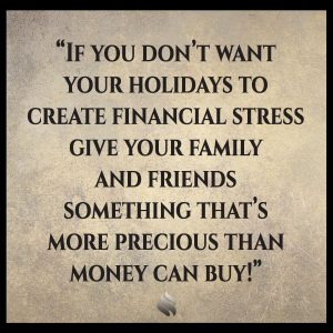 If you don't want your holidays to create financial stress give your family and friends something that's more precious than money can buy!