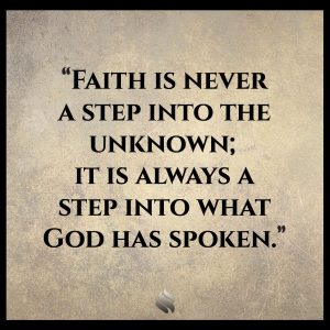Faith is never a step into the unknown; it is always a step into what God has spoken.