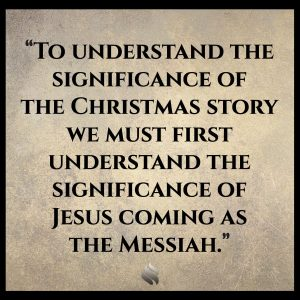 To understand the significance of the Christmas story we must first understand the significance of Jesus coming as the Messiah.