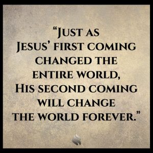 Just as Jesus' first coming changed the entire world, His second coming will change the world forever.