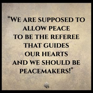 We are supposed to allow peace to be the referee that guides our hearts and we should be peacemakers!