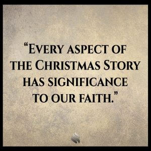 Every aspect of the Christmas Story has significance to our faith.