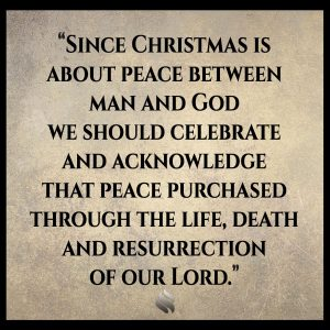 Since Christmas is about peace between man and God we should celebrate and acknowledge that peace purchased through the life, death and resurrection of our Lord.