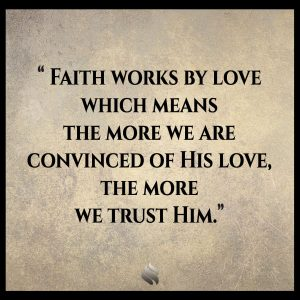 Faith works by love which means the more we are convinced of His love, the more we trust Him.