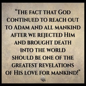 The fact that God continued to reach out to Adam and all mankind after we rejected Him and brought death into the world should be one of the greatest revelations of His love for mankind!
