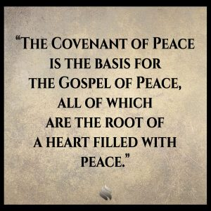 The Covenant of Peace is the basis for the Gospel of Peace, all of which are the root of a heart filled with peace.