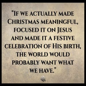 If we actually made Christmas meaningful, focused it on Jesus and made it a festive celebration of His birth, the world would probably want what we have.