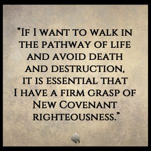 """If I want to walk in the pathway of life and avoid death and destruction, it is essential that I have a firm grasp of New Covenant righteousness."""