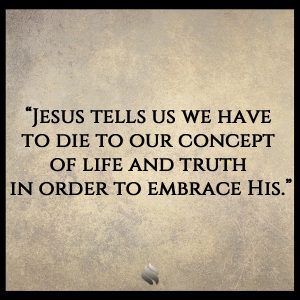 """Jesus tells us we have to die to our concept of life and truth in order to embrace His."""