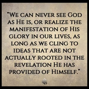 """""""We can never see God as He is, or realize the manifestation of His glory in our lives, as long as we cling to ideas that are not actually rooted in the revelation He has provided of Himself."""""""