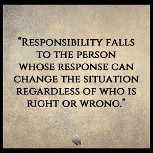 Responsibility falls to the person whose response can change the situation regardless of who is right or wrong.