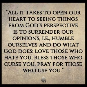 All it takes to open our heart to seeing things from God's perspective is to surrender our opinions, i.e., humble ourselves and do what God does: love those who hate you, bless those who curse you, pray for those who use you.