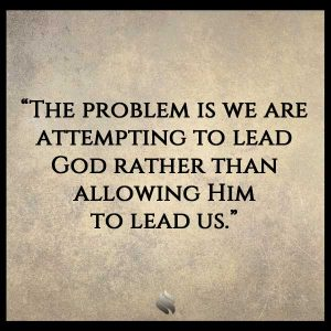 The problem is we are attempting to lead God rather than allowing Him  to lead us.