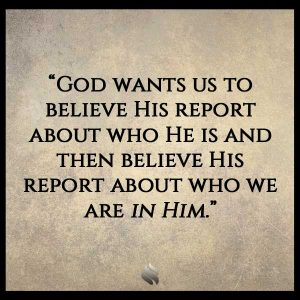 God wants us to believe His report about who He is and then believe His report about who we are in Him.