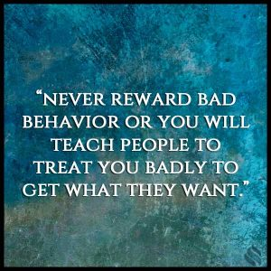never reward bad behavior or you will teach people to treat you badly to get what they want