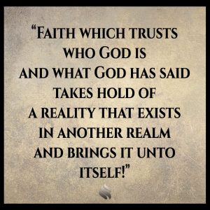 Faith which trusts who God is and what God has said takes hold of a reality that exists in another realm and brings it unto itself!