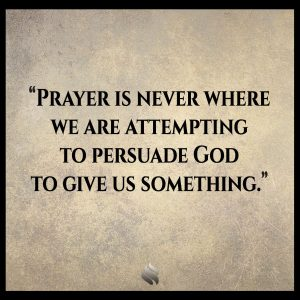 Prayer is never where we are attempting to persuade God to give us something.