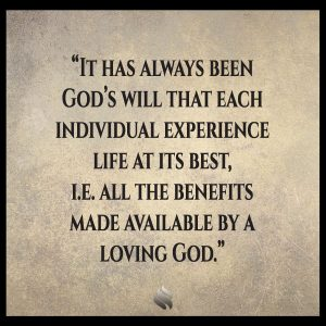 It has always been God's will that each individual experience life at its best, i.e. all the benefits made available by a loving God.