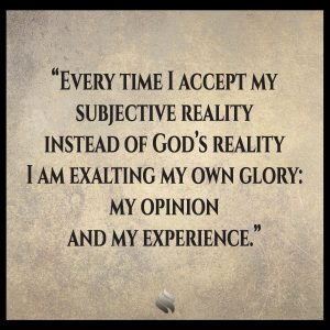 Every time I accept my subjective reality instead of God's reality I am exalting my own glory: my opinion and my experience.