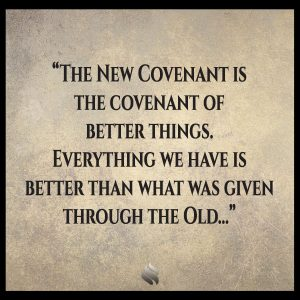 The New Covenant is the covenant of better things. Everything we have is better than what was given through the Old