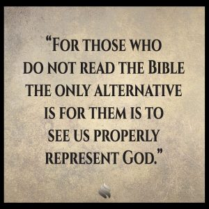 For those who do not read the Bible the only alternative is for them is to see us properly represent God.
