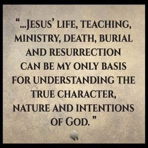 Jesus' life, teaching, ministry, death, burial and resurrection can be my only basis for understanding the true character, nature and intentions of God.